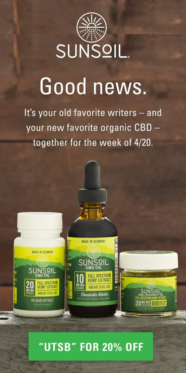 code 'UTSB' for 20% off; photo of Sunsoil-brand CBD in three containers: softgels, oil, and coconut oil; words read: Sunsoil. Good news. It's your favorite writers—and your new favorite CBD—together for the week of 4/20.